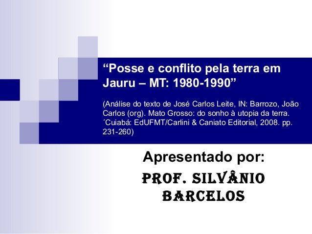 """""""Posse e conflito pela terra emJauru – MT: 1980-1990""""(Análise do texto de José Carlos Leite, IN: Barrozo, JoãoCarlos (org)..."""