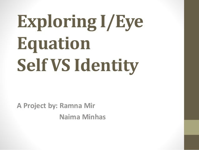 Exploring I/Eye Equation Self VS Identity A Project by: Ramna Mir Naima Minhas