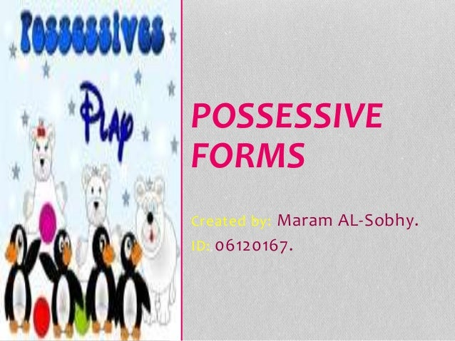 Created by: Maram AL-Sobhy. ID: 06120167. POSSESSIVE FORMS