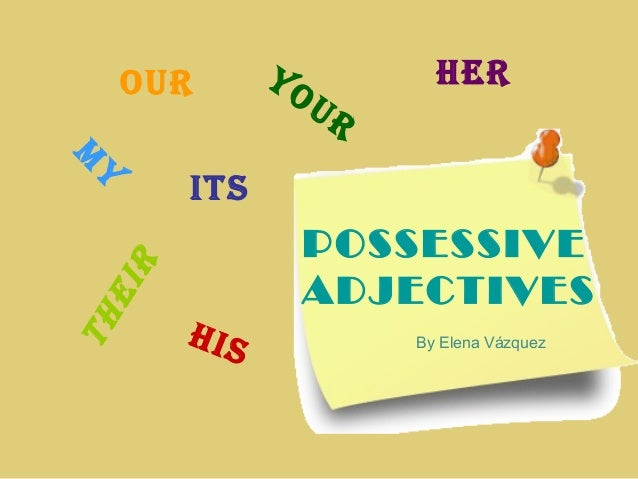 POSSESSIVE ADJECTIVES m ytheir its our her his your By Elena Vázquez