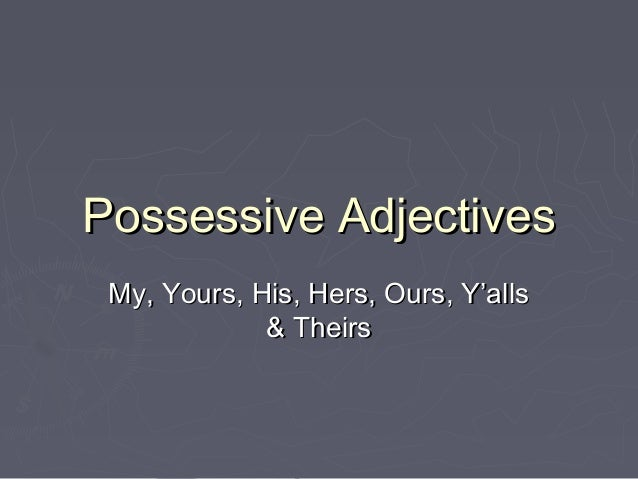 Possessive AdjectivesPossessive AdjectivesMy, Yours, His, Hers, Ours, Y'allsMy, Yours, His, Hers, Ours, Y'alls& Theirs& Th...