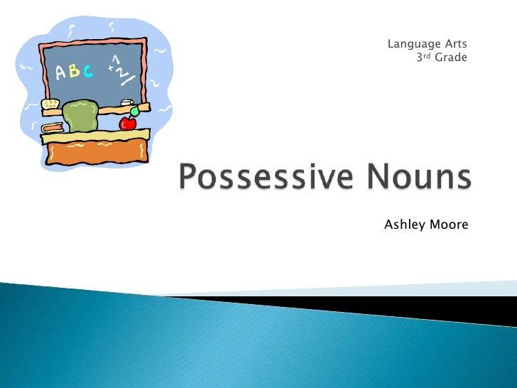 Possessive Nouns<br />Language Arts<br /> 3rd Grade<br />Ashley Moore<br />