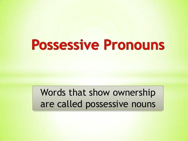 Words that show ownershipare called possessive nouns