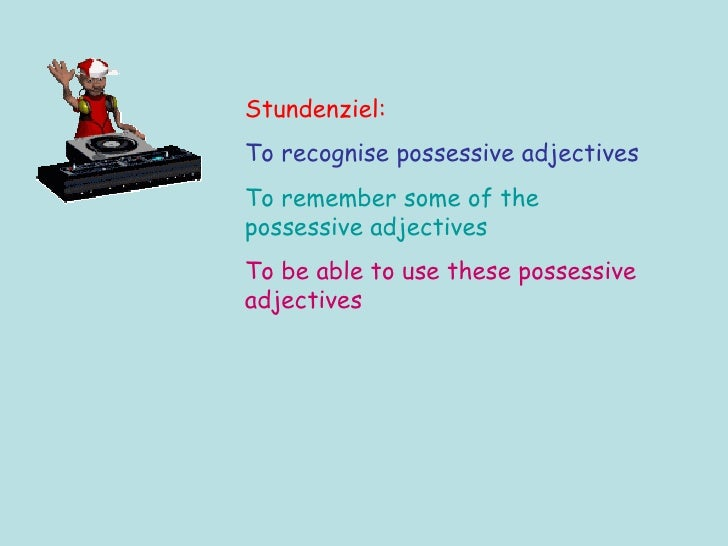 Stundenziel: To recognise possessive adjectives To remember some of the possessive adjectives To be able to use these poss...