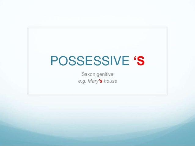 "POSSESSIVE ""S Saxon genitive e.g. Mary's house"