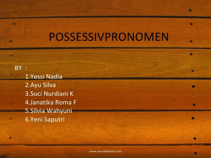 POSSESSIVPRONOMEN BY : 1.Yessi Nadia 2.Ayu Silva 3.Suci Nurdiani K 4.Janatika Roma F 5.Silvia Wahyuni 6.Yeni Saputri
