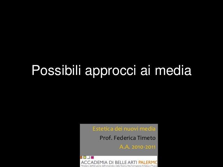 Possibili approcci ai media          Estetica dei nuovi media             Prof. Federica Timeto                     A.A. 2...