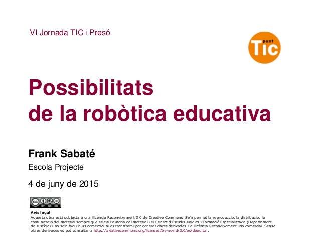 Possibilitats de la robòtica educativa VI Jornada TIC i Presó Frank Sabaté Escola Projecte 4 de juny de 2015 Avís legal Aq...