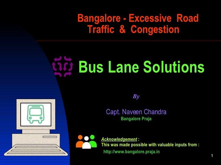 Bangalore - Excessive  Road   Traffic  &  Congestion Capt. Naveen  C handra Bangalore Praja By Bus Lane Solutions Acknowle...
