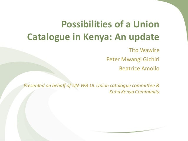 Possibilities of a Union Catalogue in Kenya: An update                                           Tito Wawire              ...