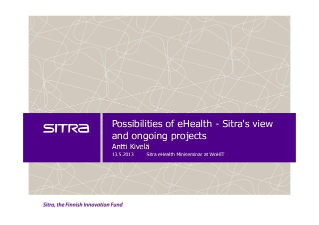 Possibilities of eHealth - Sitras viewand ongoing projectsAntti Kivelä13.5.2013 Sitra eHealth Miniseminar at WoHIT