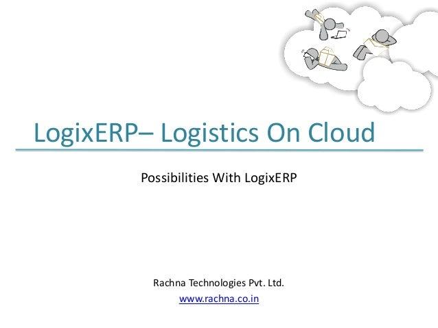 LogixERP– Logistics On Cloud Possibilities With LogixERP  Rachna Technologies Pvt. Ltd. www.rachna.co.in