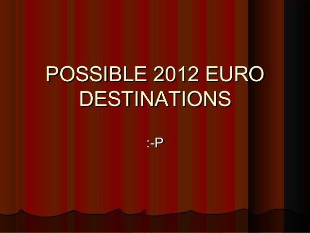 POSSIBLE 2012 EUROPOSSIBLE 2012 EURO DESTINATIONSDESTINATIONS :-P:-P