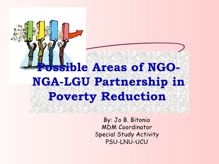 Possible Areas of NGO-NGA-LGU Partnership in Poverty Reduction   By: Jo B. Bitonio MDM Coordinator Special Study Activity ...