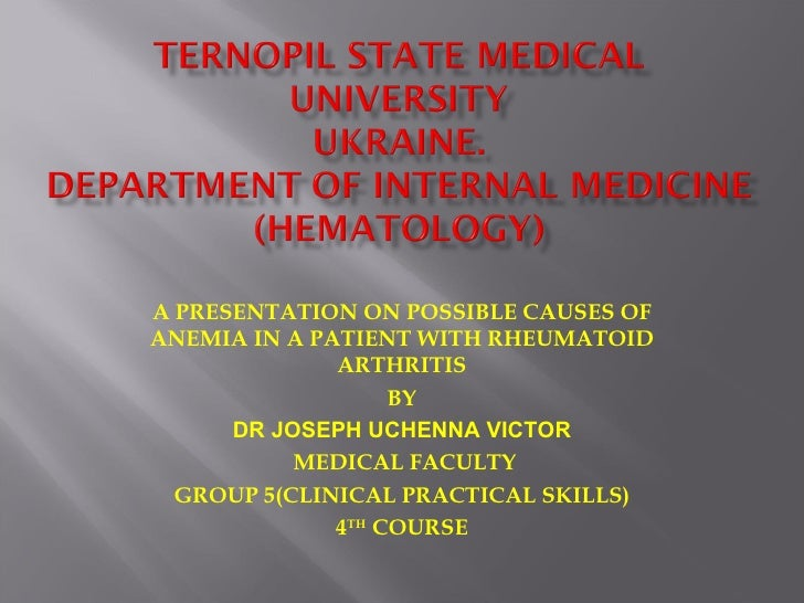 A PRESENTATION ON POSSIBLE CAUSES OFANEMIA IN A PATIENT WITH RHEUMATOID              ARTHRITIS                   BY      D...