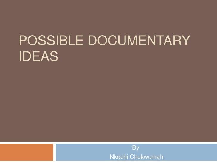 POSSIBLE DOCUMENTARYIDEAS                By          Nkechi Chukwumah