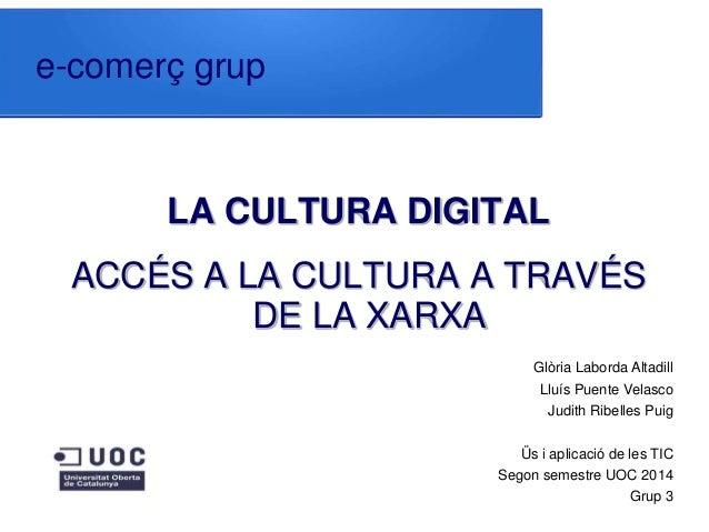 e-comerç grup LA CULTURA DIGITAL ACCÉS A LA CULTURA A TRAVÉS DE LA XARXA Glòria Laborda Altadill Lluís Puente Velasco Judi...