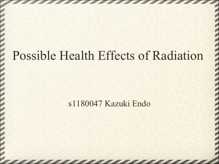 Possible Health Effects of Radiation          s1180047 Kazuki Endo