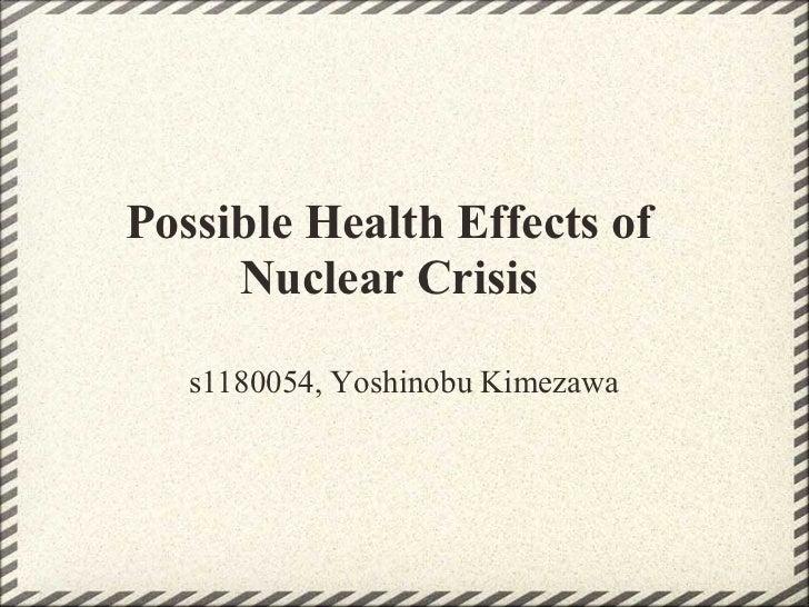 Possible Health Effects of     Nuclear Crisis   s1180054, Yoshinobu Kimezawa