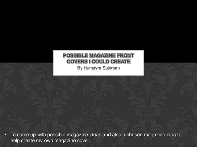 POSSIBLE MAGAZINE FRONT                          COVERS I COULD CREATE                               By Humayra Suleman• T...