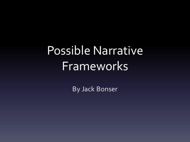 Possible Narrative  Frameworks    By Jack Bonser