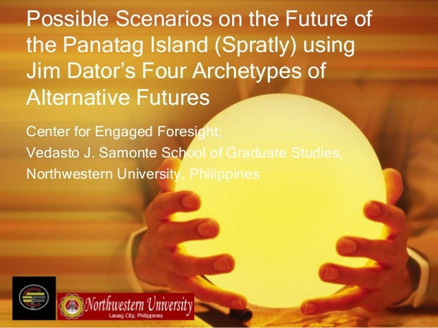 Possible Scenarios on the Future ofthe Panatag Island (Spratly) usingJim Dator's Four Archetypes ofAlternative FuturesCent...