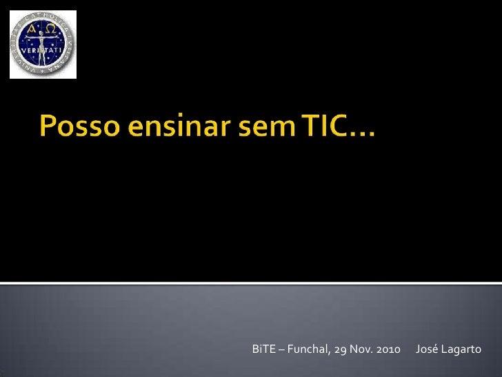 Posso ensinar sem TIC… <br />BiTE – Funchal, 29 Nov. 2010      José Lagarto<br />