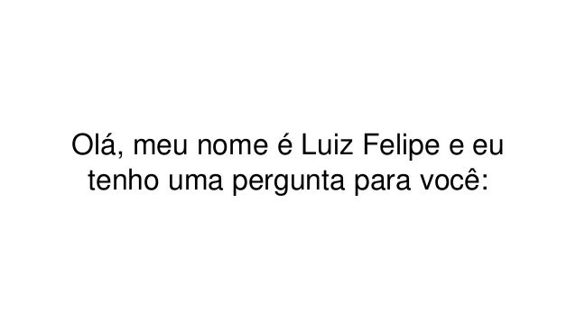 Olá, meu nome é Luiz Felipe e eu tenho uma pergunta para você: