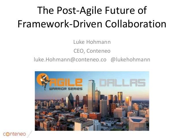 The Post-Agile Future of Framework-Driven Collaboration Luke Hohmann CEO, Conteneo luke.Hohmann@conteneo.co @lukehohmann 1