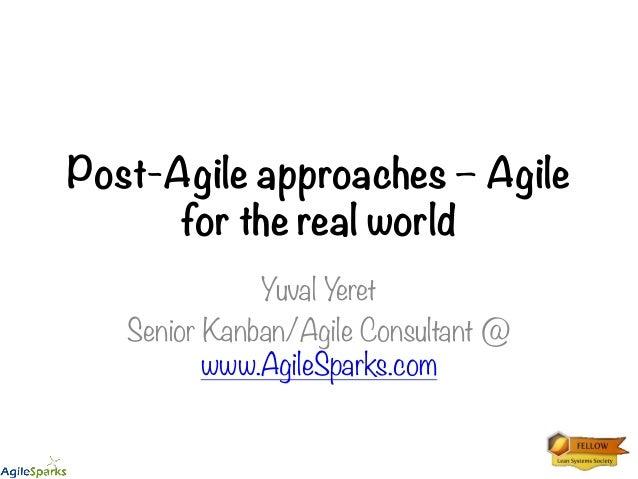 Post-Agile approaches – Agile for the real world Yuval Yeret Senior Kanban/Agile Consultant @ www.AgileSparks.com