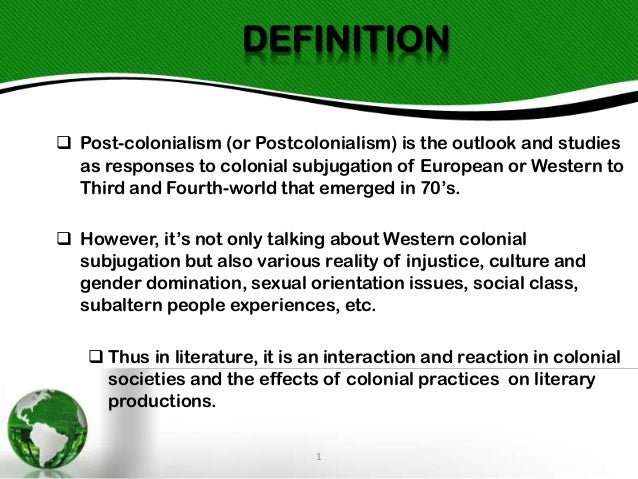 DEFINITION  Post-colonialism (or Postcolonialism) is the outlook and studies as responses to colonial subjugation of Euro...