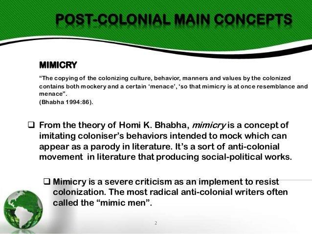 """POST-COLONIAL MAIN CONCEPTS MIMICRY """"The copying of the colonizing culture, behavior, manners and values by the colonized ..."""