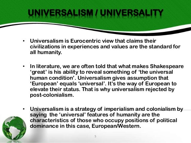 UNIVERSALISM / UNIVERSALITY • Universalism is Eurocentric view that claims their civilizations in experiences and values a...