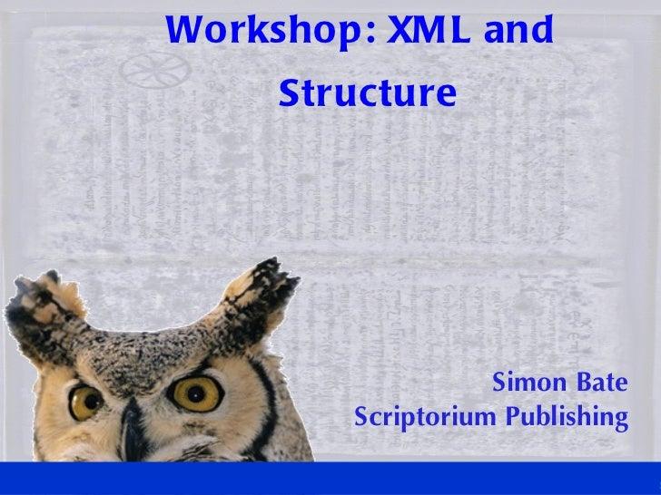 Workshop: XML and Structure Simon Bate Scriptorium Publishing