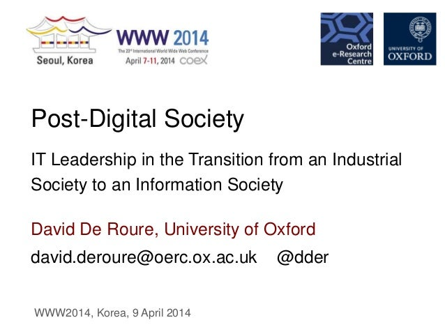 david.deroure@oerc.ox.ac.uk @dder David De Roure, University of Oxford Post-Digital Society IT Leadership in the Transitio...