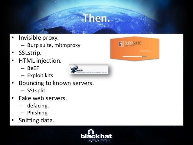 • Invisible proxy. – Burp suite, mitmproxy • SSLstrip. • HTML injection. – BeEF – Exploit kits • Bouncing to known servers...