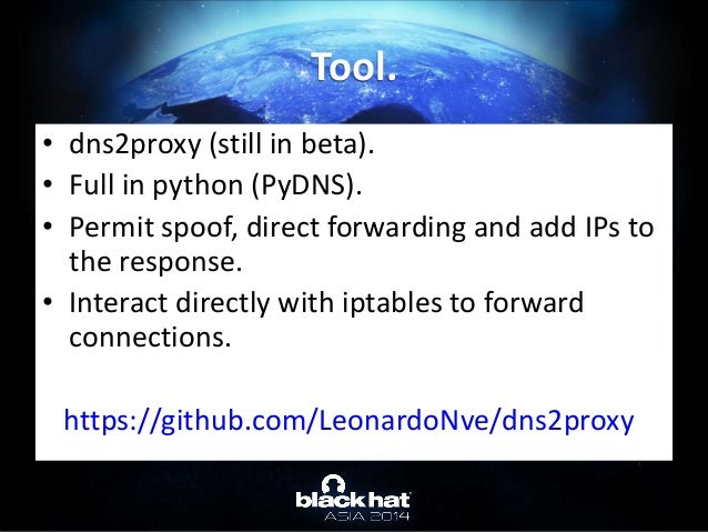 • dns2proxy (still in beta). • Full in python (PyDNS). • Permit spoof, direct forwarding and add IPs to the response. • In...