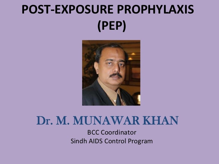 POST-EXPOSURE PROPHYLAXIS           (PEP)  Dr. M. MUNAWAR KHAN            BCC Coordinator       Sindh AIDS Control Program