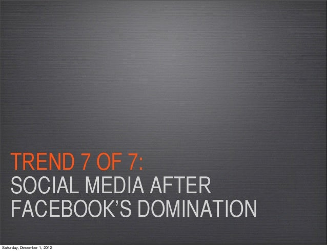 TREND 7 OF 7:    SOCIAL MEDIA AFTER    FACEBOOK'S DOMINATIONSaturday, December 1, 2012
