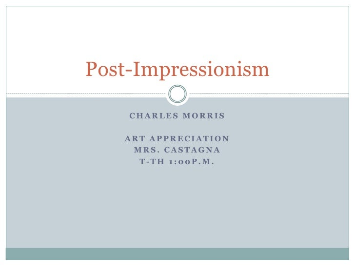 Charles Morris<br />Art Appreciation <br />Mrs. Castagna<br />T-th 1:00p.m.<br />Post-Impressionism<br />
