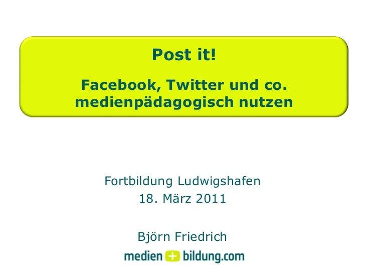 Post it!Facebook, Twitter und co.medienpädagogisch nutzen   Fortbildung Ludwigshafen         18. März 2011        Björn Fr...