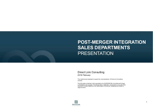 1 POST-MERGER INTEGRATION SALES DEPARTMENTS PRESENTATION Direct Link Consulting 2016 February This material was developed ...