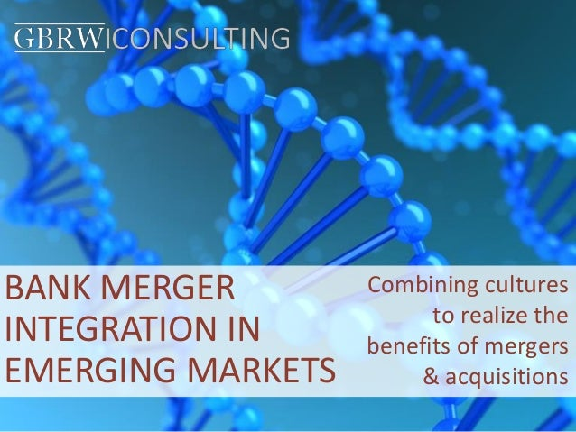 BANK MERGER INTEGRATION IN EMERGING MARKETS Combining cultures to realize the benefits of mergers & acquisitions