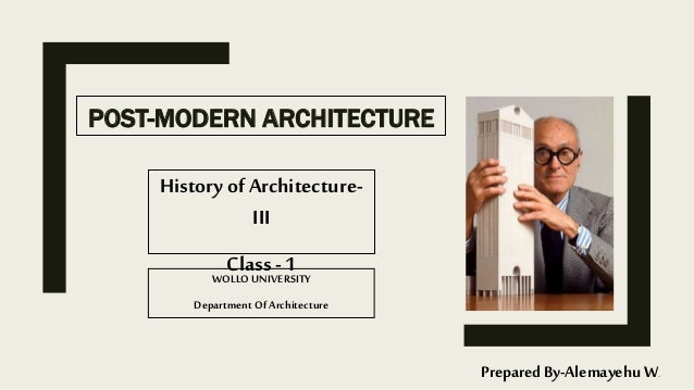 POST-MODERN ARCHITECTURE History of Architecture- III Class - 1 Prepared By-Alemayehu W. WOLLO UNIVERSITY Department Of Ar...