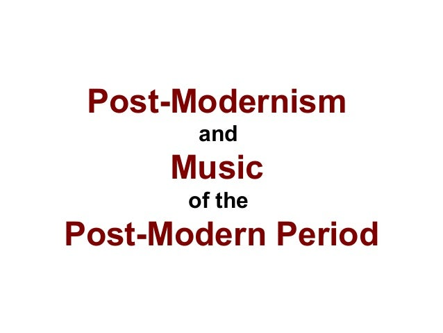 Post-Modernism and Music of the Post-Modern Period