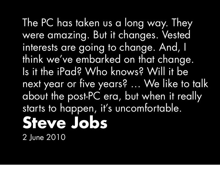 The PC has taken us a long way. Theywere amazing. But it changes. Vestedinterests are going to change. And, Ithink we've e...
