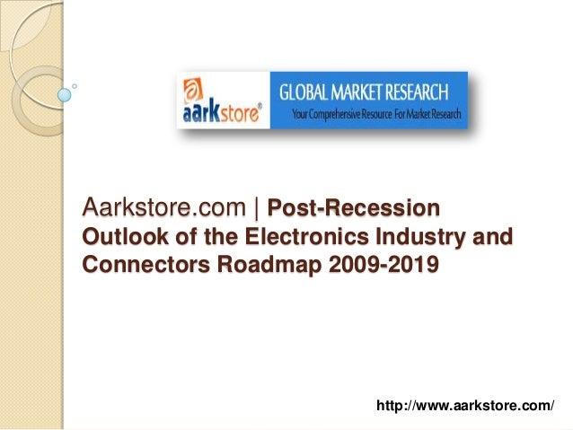 Aarkstore.com | Post-RecessionOutlook of the Electronics Industry andConnectors Roadmap 2009-2019                         ...