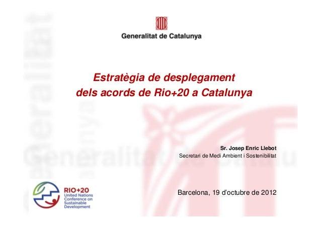 Estratègia de desplegamentdels acords de Rio+20 a Catalunya                                   Sr. Josep Enric Llebot      ...