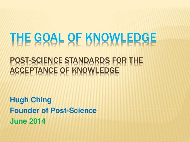 THE GOAL OF KNOWLEDGE POST-SCIENCE STANDARDS FOR THE ACCEPTANCE OF KNOWLEDGE Hugh Ching Founder of Post-Science June 2014