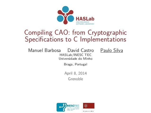 Compiling CAO: from Cryptographic Specifications to C Implementations Manuel Barbosa David Castro Paulo Silva HASLab/INESC ...